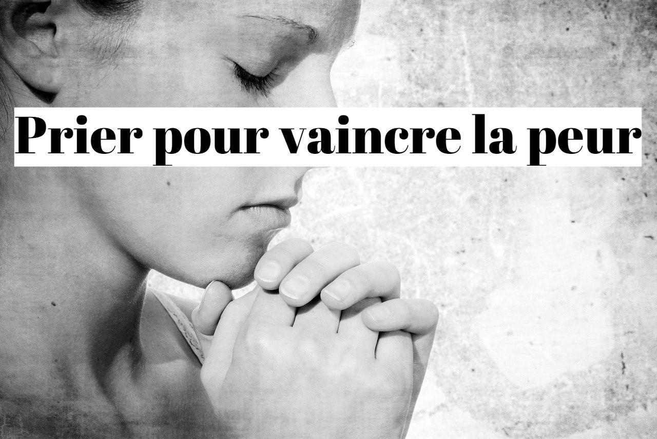 Comment vaincre la peur par la prière et la foi?